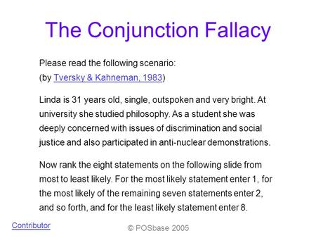© POSbase 2005 The Conjunction Fallacy Please read the following scenario: (by Tversky & Kahneman, 1983)Tversky & Kahneman, 1983 Linda is 31 years old,