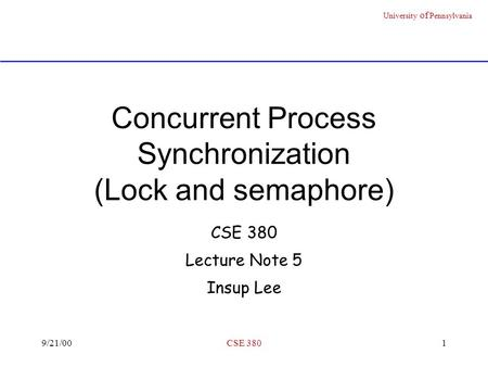 University of Pennsylvania 9/21/00CSE 3801 Concurrent Process Synchronization (Lock and semaphore) CSE 380 Lecture Note 5 Insup Lee.