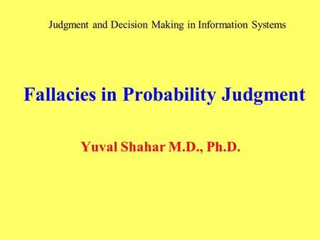 Fallacies in Probability Judgment Yuval Shahar M.D., Ph.D. Judgment and Decision Making in Information Systems.