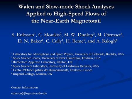 Walen and Slow-mode Shock Analyses Applied to High-Speed Flows of the Near-Earth Magnetotail S. Eriksson 1, C. Mouikis 2, M. W. Dunlop 3, M. Oieroset 4,