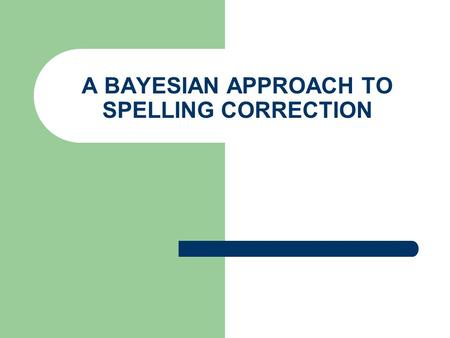 A BAYESIAN APPROACH TO SPELLING CORRECTION. 'Noisy channels' In a number of tasks involving natural language, the problem can be viewed as recovering.