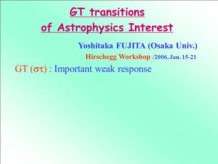 Yoshitaka FUJITA (Osaka Univ.) Hirschegg Workshop /2006, Jan. 15-21 GT (  ) : Important weak response GT transitions of Astrophysics Interest.