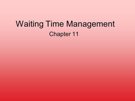 Waiting Time Management Chapter 11. Why?? –Pervasiveness of Problem Retail staffing Back-office staffing Example: Call Centers (US economy) number: 20,000.