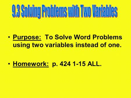 Purpose: To Solve Word Problems using two variables instead of one. Homework: p. 424 1-15 ALL.