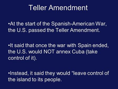 Teller Amendment At the start of the Spanish-American War, the U.S. passed the Teller Amendment. It said that once the war with Spain ended, the U.S. would.