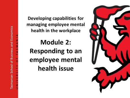 Developing capabilities for managing employee mental health in the workplace Module 2: Responding to an employee mental health issue Tasmanian School of.