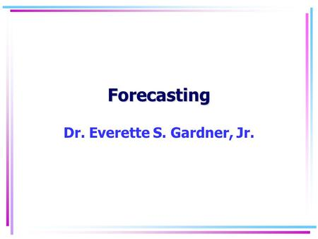 Forecasting Dr. Everette S. Gardner, Jr.. Forecasting 2 Judgment exercises Exercise 1 Finished files are the result of years of scientific study combined.