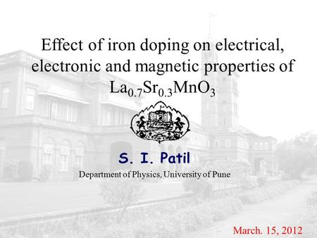 Effect of iron doping on electrical, electronic and magnetic properties of La 0.7 Sr 0.3 MnO 3 S. I. Patil Department of Physics, University of Pune March.