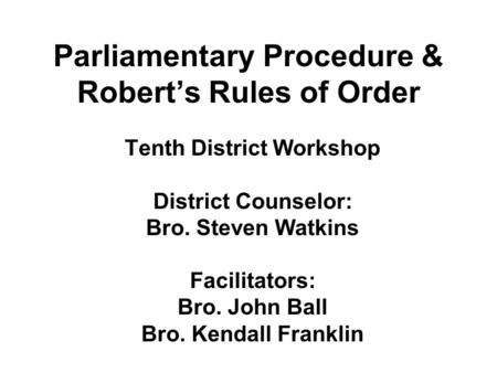 Parliamentary Procedure & Robert's Rules of Order Tenth District Workshop District Counselor: Bro. Steven Watkins Facilitators: Bro. John Ball Bro. Kendall.