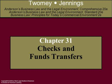 Copyright © 2008 by West Legal Studies in Business A Division of Thomson Learning Chapter 31 Checks and Funds Transfers Twomey Jennings Anderson's Business.
