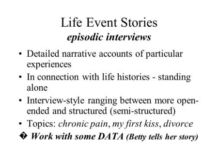 Life Event Stories episodic interviews Detailed narrative accounts of particular experiences In connection with life histories - standing alone Interview-style.