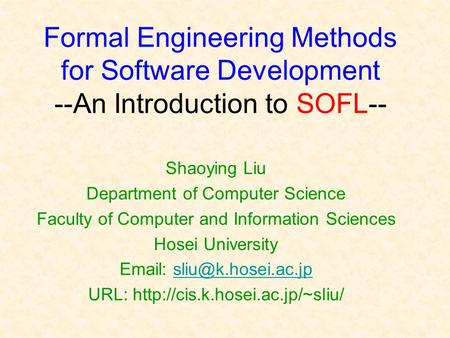 Formal Engineering Methods for Software Development --An Introduction to SOFL-- Shaoying Liu Department of Computer Science Faculty of Computer and Information.