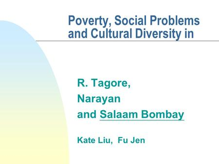 Poverty, Social Problems and Cultural Diversity in R. Tagore, Narayan and Salaam Bombay Kate Liu, Fu Jen.