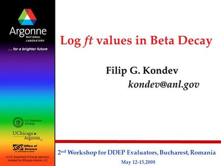 Log ft values in Beta Decay Filip G. Kondev 2 nd Workshop for DDEP Evaluators, Bucharest, Romania May 12-15,2008.