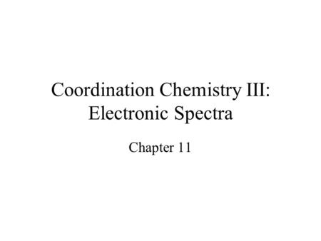 Coordination Chemistry III: Electronic Spectra Chapter 11.