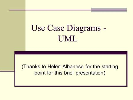 Use Case Diagrams - UML (Thanks to Helen Albanese for the starting point for this brief presentation)