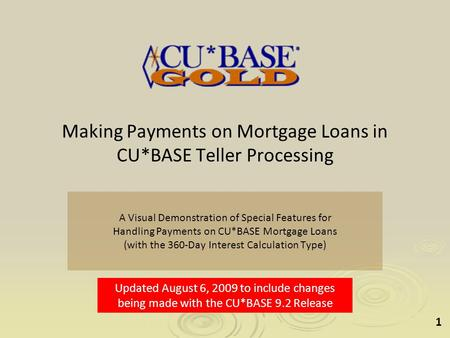 1 Making Payments on Mortgage Loans in CU*BASE Teller Processing A Visual Demonstration of Special Features for Handling Payments on CU*BASE Mortgage Loans.