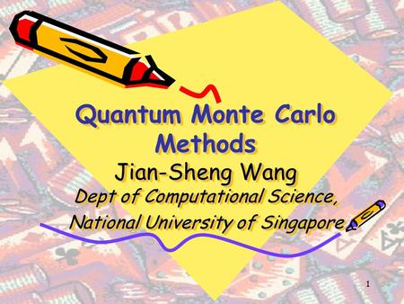 1 Quantum Monte Carlo Methods Jian-Sheng Wang Dept of Computational Science, National University of Singapore.