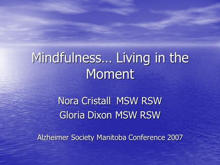 Mindfulness… Living in the Moment Nora Cristall MSW RSW Gloria Dixon MSW RSW Alzheimer Society Manitoba Conference 2007.