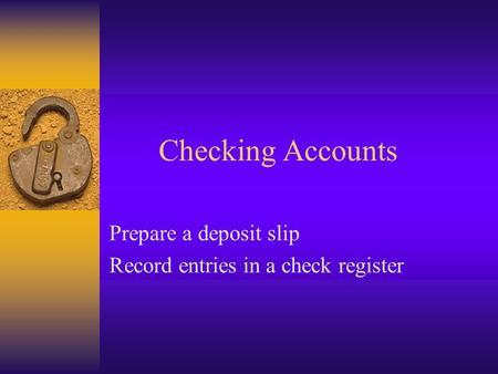 Checking Accounts Prepare a deposit slip Record entries in a check register.