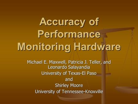 Accuracy of Performance Monitoring Hardware Michael E. Maxwell, Patricia J. Teller, and Leonardo Salayandia University of Texas-El Paso and Shirley Moore.