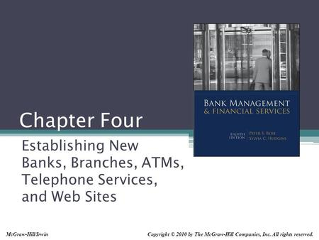 Chapter Four Establishing New Banks, Branches, ATMs, Telephone Services, and Web Sites Copyright © 2010 by The McGraw-Hill Companies, Inc. All rights reserved.McGraw-Hill/Irwin.