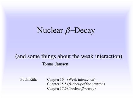 Nuclear  Decay (and some things about the weak interaction) Povh/Rith:Chapter 10 (Weak interaction) Chapter 15.5 (  decay of the neutron) Chapter 17.6.