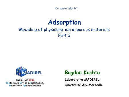Adsorption Modeling of physisorption in porous materials Part 2 European Master Bogdan Kuchta Laboratoire MADIREL Université Aix-Marseille.