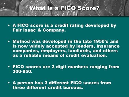 What is a FICO Score? A FICO score is a credit rating developed by Fair Isaac & Company. Method was developed in the late 1950's and is now widely accepted.