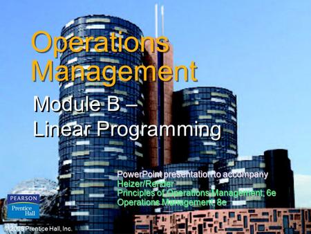 © 2006 Prentice Hall, Inc.B – 1 Operations Management Module B – Linear Programming © 2006 Prentice Hall, Inc. PowerPoint presentation to accompany Heizer/Render.