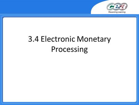 3.4 Electronic Monetary Processing. Overview Demonstrate and apply knowledge and understanding of: − EFT and identify the advantages and disadvantages.