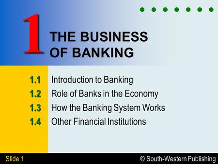 © South-Western Publishing Slide 1 THE BUSINESS OF BANKING 1.1 1.1 Introduction to Banking 1.2 1.2 Role of Banks in the Economy 1.3 1.3 How the Banking.