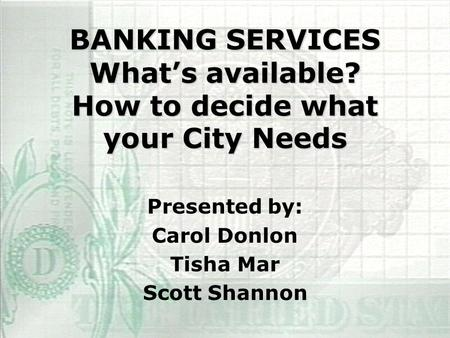 BANKING SERVICES What's available? How to decide what your City Needs Presented by: Carol Donlon Tisha Mar Scott Shannon.