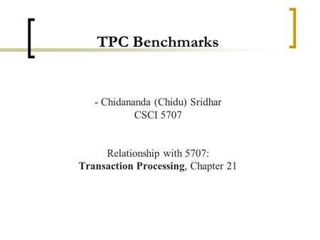 TPC Benchmarks - Chidananda (Chidu) Sridhar CSCI 5707 Relationship with 5707: Transaction Processing, Chapter 21.