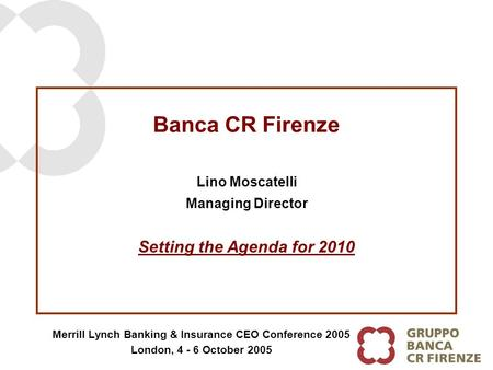 Banca CR Firenze Lino Moscatelli Managing Director Merrill Lynch Banking & Insurance CEO Conference 2005 London, 4 - 6 October 2005 Setting the Agenda.