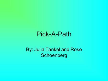 Pick-A-Path By: Julia Tankel and Rose Schoenberg.