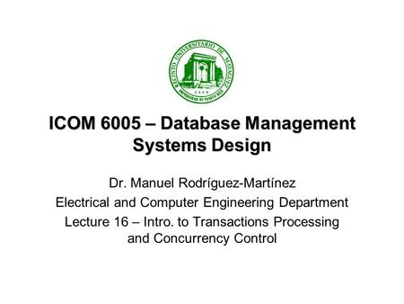 ICOM 6005 – Database Management Systems Design Dr. Manuel Rodríguez-Martínez Electrical and Computer Engineering Department Lecture 16 – Intro. to Transactions.