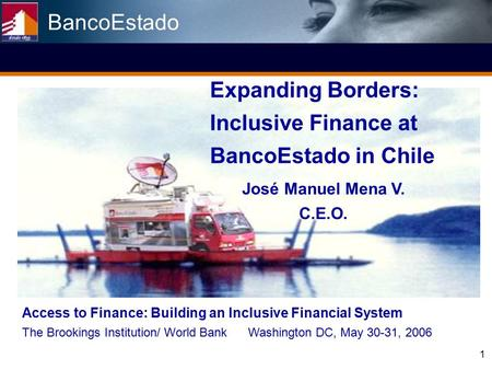 1 Expanding Borders: Inclusive Finance at BancoEstado in Chile José Manuel Mena V. C.E.O. Access to Finance: Building an Inclusive Financial System The.