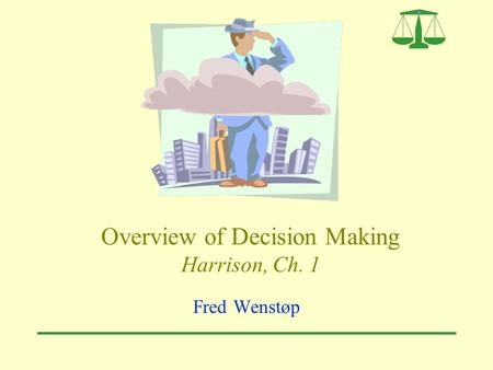 Overview of Decision Making Harrison, Ch. 1 Fred Wenstøp.
