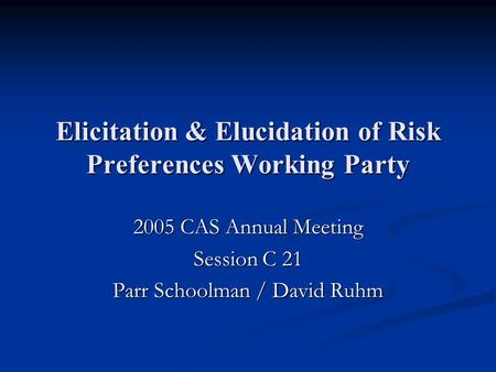 Elicitation & Elucidation of Risk Preferences Working Party 2005 CAS Annual Meeting Session C 21 Parr Schoolman / David Ruhm.