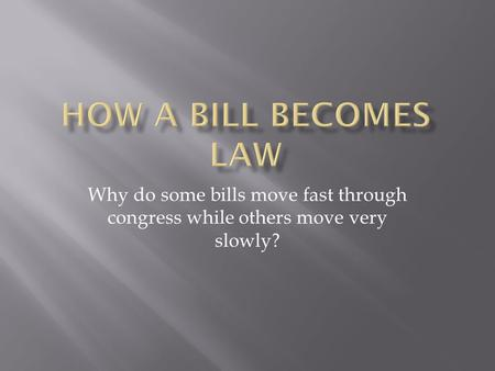 HoW a Bill BECOMES LAW Why do some bills move fast through congress while others move very slowly?