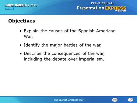 The Spanish-American War Section 2 Explain the causes of the Spanish-American War. Identify the major battles of the war. Describe the consequences of.
