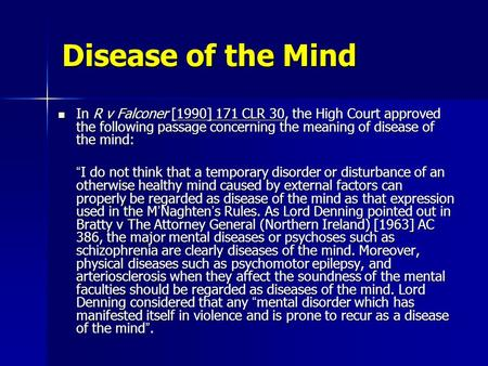 Disease of the Mind In R v Falconer [1990] 171 CLR 30, the High Court approved the following passage concerning the meaning of disease of the mind: In.