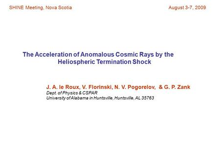 The Acceleration of Anomalous Cosmic Rays by the Heliospheric Termination Shock J. A. le Roux, V. Florinski, N. V. Pogorelov, & G. P. Zank Dept. of Physics.