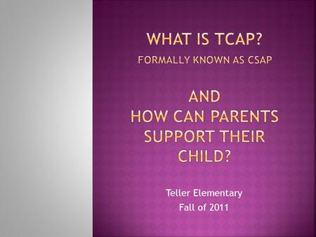 Teller Elementary Fall of 2011. Parents will:  understand what TCAP stands for and the new Colorado Academic Standards (CAS) it will assess.  begin.