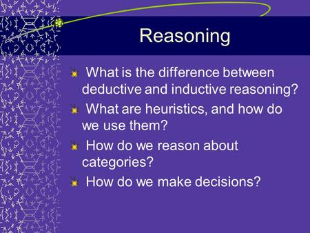 Reasoning What is the difference between deductive and inductive reasoning? What are heuristics, and how do we use them? How do we reason about categories?