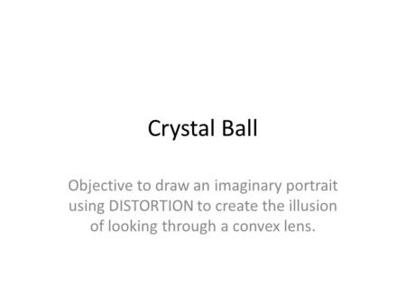 Crystal Ball Objective to draw an imaginary portrait using DISTORTION to create the illusion of looking through a convex lens.