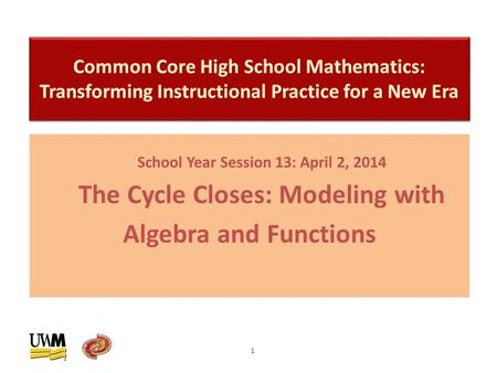 School Year Session 13: April 2, 2014 The Cycle Closes: Modeling with Algebra and Functions 1.