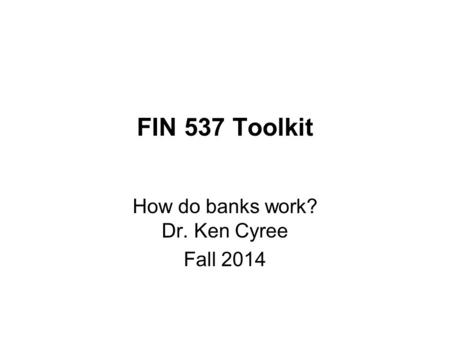 FIN 537 Toolkit How do banks work? Dr. Ken Cyree Fall 2014.