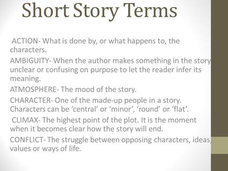 Short Story Terms ACTION- What is done by, or what happens to, the characters. AMBIGUITY- When the author makes something in the story unclear or confusing.